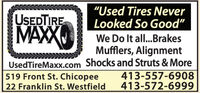 "USEDTIRE""Used Tires NeverLooked So Good""MAXXWe Do It all...BrakesMufflers, AlignmentUsedTireMaxx.com Shocks and Struts & More413-557-6908413-572-6999519 Front St. Chicopee22 Franklin St. Westfield USEDTIRE ""Used Tires Never Looked So Good"" MAXX We Do It all...Brakes Mufflers, Alignment UsedTireMaxx.com Shocks and Struts & More 413-557-6908 413-572-6999 519 Front St. Chicopee 22 Franklin St. Westfield"