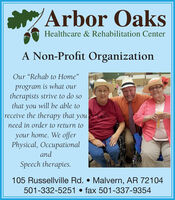 """Arbor OaksHealthcare & Rehabilitation CenterA Non-Profit OrganizationOur """"Rehab to Home""""program is what ourtherapists strive to do sothat you will be able toreceive the therapy that youneed in order to return toyour home. We offerPhysical, OccupationalandSpeech therapies.105 Russellville Rd.  Malvern, AR 72104501-332-5251  fax 501-337-9354 Arbor Oaks Healthcare & Rehabilitation Center A Non-Profit Organization Our """"Rehab to Home"""" program is what our therapists strive to do so that you will be able to receive the therapy that you need in order to return to your home. We offer Physical, Occupational and Speech therapies. 105 Russellville Rd.  Malvern, AR 72104 501-332-5251  fax 501-337-9354"""
