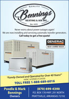 """QUALITYBenningsHEATING & AIR INC.Est. 1972Never worry about power outages again!We are now installing and servicing automatic transfer generators.Call today to get a free quote!GENERACGENERACSALES & SERVICE DEALERGENERACGENERACGENERAC""""Family Owned and Operated for Over 40 Years!""""HVAC LICENSE #124350TOLL FREE 1-888-689-6016Poodle & Mark(870) 699-4390BenningsOwnersP.O. BOX 178 HWY. 291 NORTHPRATTSVILLE, ARKANSAS 72192 QUALITY Bennings HEATING & AIR INC. Est. 1972 Never worry about power outages again! We are now installing and servicing automatic transfer generators. Call today to get a free quote! GENERAC GENERAC SALES & SERVICE DEALER GENERAC GENERAC GENERAC """"Family Owned and Operated for Over 40 Years!"""" HVAC LICENSE #124350 TOLL FREE 1-888-689-6016 Poodle & Mark (870) 699-4390 Bennings Owners P.O. BOX 178 HWY. 291 NORTH PRATTSVILLE, ARKANSAS 72192"""