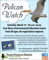 PelicanWatchSaturday, March 14  10 a.m.-4 p.m.Four Rivers Environmental Education CenterFree! All ages. No registration required.There are pelicans in Illinois! Each year American white pelicans gather atFour Rivers Environmental Education Center in Channahon during their migrations.Learn about these intriguing birds with guided hikes ofapproximately 1 mile, family activities and more!Outdoors or indoors, there is something for everyone.For information, call 815.722.9470or visit ReconnectWithNature.org.Forest Preserve DistrictOF WILL COUNTYBringing People and Nature Together Pelican Watch Saturday, March 14  10 a.m.-4 p.m. Four Rivers Environmental Education Center Free! All ages. No registration required. There are pelicans in Illinois! Each year American white pelicans gather at Four Rivers Environmental Education Center in Channahon during their migrations. Learn about these intriguing birds with guided hikes of approximately 1 mile, family activities and more! Outdoors or indoors, there is something for everyone. For information, call 815.722.9470 or visit ReconnectWithNature.org. Forest Preserve District OF WILL COUNTY Bringing People and Nature Together