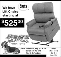SertaWe haveLift Chairsstarting at$52500DAVE'SWholexaleFURNITURE2167 S. 24th Ave. W., Hwy. 14 S. & I-80Newton, 641-792-5566Find Us On FacebookHours:Mon - Fri 9-5Sat- 9-4Sun - 12-4 Serta We have Lift Chairs starting at $52500 DAVE'S Wholexale FURNITURE 2167 S. 24th Ave. W., Hwy. 14 S. & I-80 Newton, 641-792-5566 Find Us On Facebook Hours: Mon - Fri 9-5 Sat- 9-4 Sun - 12-4