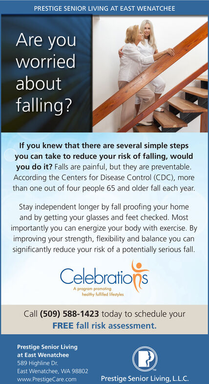 PRESTIGE SENIOR LIVING AT EAST WENATCHEEAre youworriedaboutfalling?If you knew that there are several simple stepsyou can take to reduce your risk of falling, wouldyou do it? Falls are painful, but they are preventable.According the Centers for Disease Control (CDC), morethan one out of four people 65 and older fall each year.Stay independent longer by fall proofing your homeand by getting your glasses and feet checked. Mostimportantly you can energize your body with exercise. Byimproving your strength, flexibility and balance you cansignificantly reduce your risk of a potentially serious fall.CelebrationsA program promotinghealthy fulfilled lifestylesCall (509) 588-1423 today to schedule yourFREE fall risk assessment.Prestige Senior Livingat East Wenatchee589 Highline Dr.East Wenatchee, WA 98802www.PrestigeCare.comPrestige Senior Living, L.L.C. PRESTIGE SENIOR LIVING AT EAST WENATCHEE Are you worried about falling? If you knew that there are several simple steps you can take to reduce your risk of falling, would you do it? Falls are painful, but they are preventable. According the Centers for Disease Control (CDC), more than one out of four people 65 and older fall each year. Stay independent longer by fall proofing your home and by getting your glasses and feet checked. Most importantly you can energize your body with exercise. By improving your strength, flexibility and balance you can significantly reduce your risk of a potentially serious fall. Celebrations A program promoting healthy fulfilled lifestyles Call (509) 588-1423 today to schedule your FREE fall risk assessment. Prestige Senior Living at East Wenatchee 589 Highline Dr. East Wenatchee, WA 98802 www.PrestigeCare.com Prestige Senior Living, L.L.C.