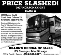 PRICE SLASHED!2007 MONACO KNIGHTCLASS A2007 Monaco KnightClass A Diesel Cummins 330Motorhome Model # 40 PLQ.This beautiful Motorhome hasOnly 36,399 miles! This Gorgeousand Pristine Motorhome has 4slides and has been beautifullymaintained! This motorhome hasall the bells and whistles includingelectronic leveling and automaticawnings. There is even a separatebedroom suite! Come on down tosee this beauty today!Licensed& BondedDILLON'S CORRAL RV SALESRV Storage - Mini Storage300 N. Ocotillo, Benson  (520) 586-9577  dillonsrvcorral.comWICK273591 PRICE SLASHED! 2007 MONACO KNIGHT CLASS A 2007 Monaco Knight Class A Diesel Cummins 330 Motorhome Model # 40 PLQ. This beautiful Motorhome has Only 36,399 miles! This Gorgeous and Pristine Motorhome has 4 slides and has been beautifully maintained! This motorhome has all the bells and whistles including electronic leveling and automatic awnings. There is even a separate bedroom suite! Come on down to see this beauty today! Licensed & Bonded DILLON'S CORRAL RV SALES RV Storage - Mini Storage 300 N. Ocotillo, Benson  (520) 586-9577  dillonsrvcorral.com WICK273591