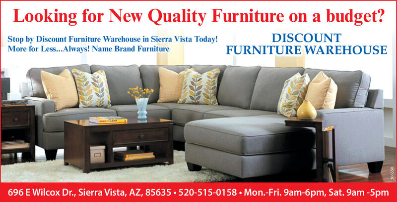 Looking for New Quality Furniture on a budget?Stop by Discount Furniture Warehouse in Sierra Vista Today!More for Les...Always! Name Brand FurnitureDISCOUNTFURNITURE WAREHOUSE696 E Wilcox Dr., Sierra Vista, AZ, 85635  520-515-0158  Mon.-Fri. 9am-6pm, Sat. 9am -5pmOSs997 Looking for New Quality Furniture on a budget? Stop by Discount Furniture Warehouse in Sierra Vista Today! More for Les...Always! Name Brand Furniture DISCOUNT FURNITURE WAREHOUSE 696 E Wilcox Dr., Sierra Vista, AZ, 85635  520-515-0158  Mon.-Fri. 9am-6pm, Sat. 9am -5pm OSs997
