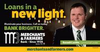 Loans in anew light.lMluminate your business. Call us today.BANK BRIGHTER.MBMERCHANTS& FARMERSBank Since 1928Member FDIC ORussell Castille, Commercial Lender01081605merchantsandfarmers.com Loans in a new light. lMluminate your business. Call us today. BANK BRIGHTER. MB MERCHANTS & FARMERS Bank Since 1928 Member FDIC O Russell Castille, Commercial Lender 01081605 merchantsandfarmers.com