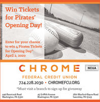 Win Ticketsfor Pirates'Opening Day!Enter for your chanceto win 4 Pirates Ticketsfor Opening Day*April 2, 2020CHROM ENCUAFEDERAL CREDIT UNION724.228.2030  CHROMEFCU.ORG*Must visit a branch to sign up for giveaway440 Racetrack RoadWashington, PA 1530145 Griffith AvenueWashington, PA 153012601 Waxford-Bayne RoadSewickley, PA 15143 Win Tickets for Pirates' Opening Day! Enter for your chance to win 4 Pirates Tickets for Opening Day* April 2, 2020 CHROM E NCUA FEDERAL CREDIT UNION 724.228.2030  CHROMEFCU.ORG *Must visit a branch to sign up for giveaway 440 Racetrack Road Washington, PA 15301 45 Griffith Avenue Washington, PA 15301 2601 Waxford-Bayne Road Sewickley, PA 15143