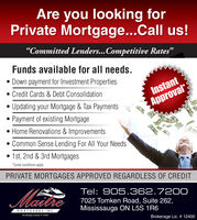"""Are you looking forPrivate Mortgage...Call us!""""Committed Lenders...Competitive Rates""""Funds available for all needs. Down payment for Investment Properties Credit Cards & Debt ConsolidationInstant Updating your Mortgage & Tax Payments Payment of existing MortgageApprovalHome Renovations & Improvements Common Sense Lending For All Your Needs 1st, 2nd & 3rd Mortgages*Some conditions applyPRIVATE MORTGAGES APPROVED REGARDLESS OF CREDITMatheTel: 905.362.72007025 Tomken Road, Suite 262,Mississauga ON L5S 1R6MORTGAGES INC.trokernge License 12400Brokerage Lic. # 12400 Are you looking for Private Mortgage...Call us! """"Committed Lenders...Competitive Rates"""" Funds available for all needs.  Down payment for Investment Properties  Credit Cards & Debt Consolidation Instant  Updating your Mortgage & Tax Payments  Payment of existing Mortgage Approval Home Renovations & Improvements  Common Sense Lending For All Your Needs  1st, 2nd & 3rd Mortgages *Some conditions apply PRIVATE MORTGAGES APPROVED REGARDLESS OF CREDIT Mathe Tel: 905.362.7200 7025 Tomken Road, Suite 262, Mississauga ON L5S 1R6 MORTGAGES INC. trokernge License 12400 Brokerage Lic. # 12400"""