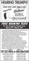 HEARING TRIUMPH!ONE TINY UNIT DOES IT ALC!BeltoneActual Size!the QUALITYELECTRONICHEARING AIDThis IS ALL YOU WEAR!FREE HEARING TESTSFor the Hampton Roads AreaMarch 9th - March 13thFree electronic hearing tests will be given in our Hampton Roadsoffice locations between March 9th and March 13th.Tests have been arranged for anyone who suspects they arelosing their hearing. Such persons generally say they can hear, butcannot understand words. Testing with the latest computerizedequipment will indicate if you can be helped.Everyone, especially adults over 55, should have anelectronic hearing test at least once a year. If there is ahearing problem, hearing tests may reveal that newlydeveloped methods or correction will help, even for those whohave been told in the past that a hearing aid would not help them.If you suspect you have hearing loss, call for a free hearing testappointment. Our liocensed specialists are trained in the latestauditory testing methods and will be the first ones to tell you ifyou don't need a hearing aid. If you do have a hearing loss, we willexplain your results and provide you with a list of options.757-251-9043 or 804-286-4160727 J Clyde Morris Blvd, Ste FNewport News, VA 236012216 Executive Dr, Ste CHampton, VA 23666213-A Bulifants Blvd6588 Main Street, Ste 1Gloucester, VA 23061Williamsburg, VA 23188403 Grace St, Ste 103Smithfield, VA 2343025 Office Park Dr, Ste 4Kilmarnock, VA 22482 HEARING TRIUMPH! ONE TINY UNIT DOES IT ALC! Beltone Actual Size! the QUALITY ELECTRONIC HEARING AID This IS ALL YOU WEAR! FREE HEARING TESTS For the Hampton Roads Area March 9th - March 13th Free electronic hearing tests will be given in our Hampton Roads office locations between March 9th and March 13th. Tests have been arranged for anyone who suspects they are losing their hearing. Such persons generally say they can hear, but cannot understand words. Testing with the latest computerized equipment will indicate if you can be helped. Everyone, especially adults over 55, should have an electronic hearing test at least once a year. If there is a hearing problem, hearing tests may reveal that newly developed methods or correction will help, even for those who have been told in the past that a hearing aid would not help them. If you suspect you have hearing loss, call for a free hearing test appointment. Our liocensed specialists are trained in the latest auditory testing methods and will be the first ones to tell you if you don't need a hearing aid. If you do have a hearing loss, we will explain your results and provide you with a list of options. 757-251-9043 or 804-286-4160 727 J Clyde Morris Blvd, Ste F Newport News, VA 23601 2216 Executive Dr, Ste C Hampton, VA 23666 213-A Bulifants Blvd 6588 Main Street, Ste 1 Gloucester, VA 23061 Williamsburg, VA 23188 403 Grace St, Ste 103 Smithfield, VA 23430 25 Office Park Dr, Ste 4 Kilmarnock, VA 22482