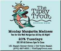 TheTipsyTroutRIVERSIDE DININGMonday Margarita MadnessTwo for One Well Margaritas All Day All Night!20% Tuesdays20% Off All Entrees 5pm To Close181 Basalt Center Circle | Old Town Basalt(970) 927-9301 | TheTipsyTrout.com The Tipsy Trout RIVERSIDE DINING Monday Margarita Madness Two for One Well Margaritas All Day All Night! 20% Tuesdays 20% Off All Entrees 5pm To Close 181 Basalt Center Circle | Old Town Basalt (970) 927-9301 | TheTipsyTrout.com
