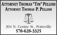 "ATTORNEY THOMAS TIM"" PELLISHATTORNEY THOMAS P. PELLISH304 N. Centre St., Pottsville570-628-3325 ATTORNEY THOMAS TIM"" PELLISH ATTORNEY THOMAS P. PELLISH 304 N. Centre St., Pottsville 570-628-3325"