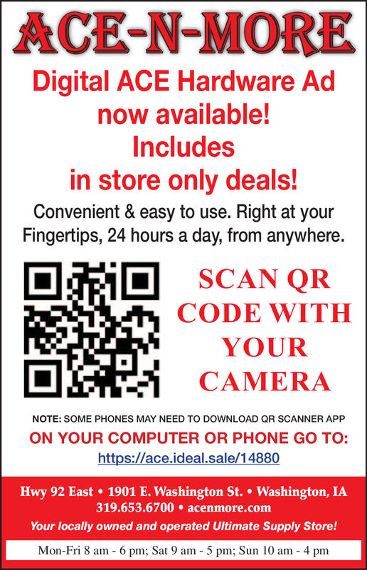 ACE-N-MOREDigital ACE Hardware Adnow available!Includesin store only deals!Convenient & easy to use. Right at yourFingertips, 24 hours a day, from anywhere.SCAN QRCODE WITHYOURCAMERANOTE: SOME PHONES MAY NEED TO DOWNLOAD QR SCANNER APPON YOUR COMPUTER OR PHONE GO TO:https://ace.ideal.sale/14880Hwy 92 East  1901 E. Washington St.  Washington, IA319.653.6700  acenmore.comYour locally owned and operated Ultimate Supply Store!Mon-Fri 8 am - 6 pm; Sat 9 am - 5 pm; Sun 10 am - 4 pm ACE-N-MORE Digital ACE Hardware Ad now available! Includes in store only deals! Convenient & easy to use. Right at your Fingertips, 24 hours a day, from anywhere. SCAN QR CODE WITH YOUR CAMERA NOTE: SOME PHONES MAY NEED TO DOWNLOAD QR SCANNER APP ON YOUR COMPUTER OR PHONE GO TO: https://ace.ideal.sale/14880 Hwy 92 East  1901 E. Washington St.  Washington, IA 319.653.6700  acenmore.com Your locally owned and operated Ultimate Supply Store! Mon-Fri 8 am - 6 pm; Sat 9 am - 5 pm; Sun 10 am - 4 pm