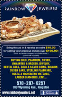 RAINBOWJEWELERSBring this ad in & receive an extra $10.00for selling your precious metals over $100.00!(must surrender coupon, no photocopies.)(coins not included)BUYING GOLD, PLATINUM, SILVER,UNWANTED & BROKEN JEWELRY,DENTAL GOLD, GOLD & SILVER COINS, BULLION,SILVER BARS, STERLING FLATWARE,ROLEX & HIGHER END WATCHES,LARGER DIAMONDS, ETC...570-287- 6257789 Wyoming Ave., Kingston- www.rainbowjewelers.netlike us ont facebook RAINBOW JEWELERS Bring this ad in & receive an extra $10.00 for selling your precious metals over $100.00! (must surrender coupon, no photocopies.) (coins not included) BUYING GOLD, PLATINUM, SILVER, UNWANTED & BROKEN JEWELRY, DENTAL GOLD, GOLD & SILVER COINS, BULLION, SILVER BARS, STERLING FLATWARE, ROLEX & HIGHER END WATCHES, LARGER DIAMONDS, ETC... 570-287- 6257 789 Wyoming Ave., Kingston - www.rainbowjewelers.net like us on t facebook