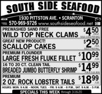 SOUTH SIDE SEAFOOD1930 PITTSTON AVE.  SCRANTON570-969-9726 www.southsideseafood.netVISAPREWASHED SAND FREE$4.50WILD TOP NECK CLAMS/DOZ.SOLD 2 DOZ PER BAG$250GREAT NEW PRODUCT!SCALLOP CAKESPREMIUM FLOUNDERLARGE FRESH FLUKE FILLET 1O%16 TO 20 CT. CLEAN TAIL/EA.SOLD 2 PER PKG.$1099.BREADED JUMBO BUTTERFLY SHRIMP 1499PREMIUMFOR A 3 LB. BOX2 OZ. ROCK LOBSTER TAILS 1899LB.HOURS: MON. 9 A.M. - NOON, TUES. - FRI.9 A.M. 6 P.M., SAT. 9 A.M. - 5 P.M.SPECIALS THIS WEEK through 3-16-20 SOUTH SIDE SEAFOOD 1930 PITTSTON AVE.  SCRANTON 570-969-9726 www.southsideseafood.net VISA PREWASHED SAND FREE $4.50 WILD TOP NECK CLAMS /DOZ. SOLD 2 DOZ PER BAG $250 GREAT NEW PRODUCT! SCALLOP CAKES PREMIUM FLOUNDER LARGE FRESH FLUKE FILLET 1O% 16 TO 20 CT. CLEAN TAIL /EA. SOLD 2 PER PKG. $1099 . BREADED JUMBO BUTTERFLY SHRIMP 1499 PREMIUM FOR A 3 LB. BOX 2 OZ. ROCK LOBSTER TAILS 1899 LB. HOURS: MON. 9 A.M. - NOON, TUES. - FRI.9 A.M. 6 P.M., SAT. 9 A.M. - 5 P.M. SPECIALS THIS WEEK through 3-16-20