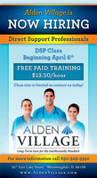 Alden Village isNOW HIRINGDirect Support ProfessionalsDSP ClassBeginning April 6thFREE PAID TRAINING$13.50/hourClass size is limited so contact us today!ALDENVILLAGELong-Term Care for the Intellectually DisabledFor more information call 630-529-3350267 East Lake Street   Bloomingdale, IL 60108www.ALDENVILLAGE.COM Alden Village is NOW HIRING Direct Support Professionals DSP Class Beginning April 6th FREE PAID TRAINING $13.50/hour Class size is limited so contact us today! ALDEN VILLAGE Long-Term Care for the Intellectually Disabled For more information call 630-529-3350 267 East Lake Street   Bloomingdale, IL 60108 www.ALDENVILLAGE.COM