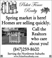 Pieket FenceForaleRealySpring market is here!Homes are selling quickly.Call theRealtorswho careSoldFar StleAcher FenceReuliy847-259-8600PicketfeneoRealtsabout you!(847)259-8600Serving the Northwest Suburbswww.PicketFenceRealty.com Pieket Fence For ale Realy Spring market is here! Homes are selling quickly. Call the Realtors who care Sold Far Stle Acher Fence Reuliy 847-259-8600 PicketfeneoRealts about you! (847)259-8600 Serving the Northwest Suburbs www.PicketFenceRealty.com