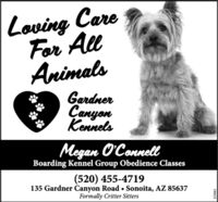 Loving CareFor AllAnimalsGardnerCanyonKennelsMegan O'ConnellBoarding Kennel Group Obedience Classes(520) 455-4719135 Gardner Canyon Road  Sonoita, AZ 85637Formally Critter Sitters190EEZ Loving Care For All Animals Gardner Canyon Kennels Megan O'Connell Boarding Kennel Group Obedience Classes (520) 455-4719 135 Gardner Canyon Road  Sonoita, AZ 85637 Formally Critter Sitters 190EEZ