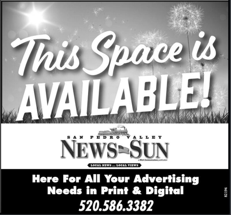 This Space isAVAILABLE!SAN PEDRO VALLEYNEWS SUNWichLOGAL NEWS . LOGAL VIBWSHere For All Your AdvertisingNeeds in Print & Digital520.586.338282194 This Space is AVAILABLE! SAN PEDRO VALLEY NEWS SUN Wich LOGAL NEWS . LOGAL VIBWS Here For All Your Advertising Needs in Print & Digital 520.586.3382 82194