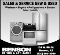 SALES & SERVICE NEW & USEDWashers  Dryers  Refrigerators  StovesDelivery Available103 W. 5th St.BENSONBenson, AZ(520) 586-3940REFRIG & APPLIANCE2267 38 SALES & SERVICE NEW & USED Washers  Dryers  Refrigerators  Stoves Delivery Available 103 W. 5th St. BENSON Benson, AZ (520) 586-3940 REFRIG & APPLIANCE 2267 38
