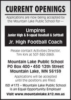 CURRENT OPENINGSApplications are now being accepted bythe Mountain Lake Public School for-UmpiresJunior High & B-squad Baseball & SoftballJr. High Football CoachPlease contact Activities Director,Tim Kirk at 507-380-2869.Mountain Lake Public SchoolPO Box 400  450 12th StreetMountain Lake, MN 56159Applications will be accepteduntil the positions are filled.ISD #173  Mountain Lake Public Schoolis an Equal Opportunity EmployerVisit www.mountainlake.k12.mn.us CURRENT OPENINGS Applications are now being accepted by the Mountain Lake Public School for- Umpires Junior High & B-squad Baseball & Softball Jr. High Football Coach Please contact Activities Director, Tim Kirk at 507-380-2869. Mountain Lake Public School PO Box 400  450 12th Street Mountain Lake, MN 56159 Applications will be accepted until the positions are filled. ISD #173  Mountain Lake Public School is an Equal Opportunity Employer Visit www.mountainlake.k12.mn.us