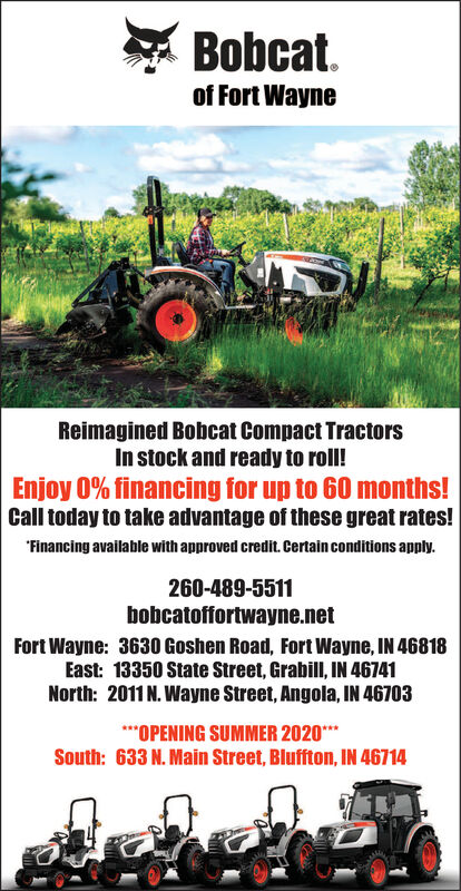 """Bobcat.of Fort WayneReimagined Bobcat Compact TractorsIn stock and ready to roll!Enjoy 0% financing for up to 60 months!Call today to take advantage of these great rates!""""Financing available with approved credit. Certain conditions apply.260-489-5511bobcatoffortwayne.netFort Wayne: 3630 Goshen Road, Fort Wayne, IN 46818East: 13350 State Street, Grabill, IN 46741North: 2011 N. Wayne Street, Angola, IN 46703***OPENING SUMMER 2020**South: 633 N. Main Street, Bluffton, IN 46714 Bobcat. of Fort Wayne Reimagined Bobcat Compact Tractors In stock and ready to roll! Enjoy 0% financing for up to 60 months! Call today to take advantage of these great rates! """"Financing available with approved credit. Certain conditions apply. 260-489-5511 bobcatoffortwayne.net Fort Wayne: 3630 Goshen Road, Fort Wayne, IN 46818 East: 13350 State Street, Grabill, IN 46741 North: 2011 N. Wayne Street, Angola, IN 46703 ***OPENING SUMMER 2020** South: 633 N. Main Street, Bluffton, IN 46714"""
