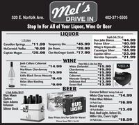 mel's520 E. Norfolk Ave.402-371-5505DRIVE INStop In For All of Your Liquor, Wine Or Beer-LIQUORTequila Sale 750 mlDon Julio Blanco.$44.99$40.99$29.99.$44.99$23.991.75 LitersCanadian Springs.. $11.99 Tanqueray Gin. $45.99 Patron Silver.$26.99 Milagro Reposado.Casamigas Silver.Captain Mogan. $25.99 Clan MacGregor Scotch.$17.99 Espolón Silver.McCormick Vodka.$9.99 Jim Beam.Hornitos Reposado.$21.99WINEJosh Cellars Cabernet750 ml.Markham Chardonnay750 ml.Little Black Dress MoscatoPeter Vella 5 Liter Box WineVELLAWhite Zinfandel. $15.99$15.99$14.99.......Chardonnay.Merlot.Cabernet.Moscato Sangria.Delicious Red.Sweet Red.$15.99$15.99$15.99$13.99750 ml.$9.49MARKANRelax Blue Riesling$13.9934$13.99750 ml.$9.99SLASSESBEER6 Pack Bottles $8.09Blue MoonCorona Seltzer Variety Pack andWhite Clay Variety Pack.$14.99Pabst Blue RibbonCoaZiplineSam AdamsInfusionShiner Bock24 Pack Cans.$16.99BUDLIGHTLIGBusch Light18 Pack Bottles.Bud, Bud Light, Select 55,Miller Lite, Coors LightCald Actival$13.49NJBeer Prices Are For Cold Or Warm!24 Pack Cans .$18.59Prices Good Till 3-16-20151442NE mel's 520 E. Norfolk Ave. 402-371-5505 DRIVE IN Stop In For All of Your Liquor, Wine Or Beer -LIQUOR Tequila Sale 750 ml Don Julio Blanco. $44.99 $40.99 $29.99 .$44.99 $23.99 1.75 Liters Canadian Springs.. $11.99 Tanqueray Gin. $45.99 Patron Silver. $26.99 Milagro Reposado. Casamigas Silver. Captain Mogan. $25.99 Clan MacGregor Scotch.$17.99 Espolón Silver. McCormick Vodka. $9.99 Jim Beam. Hornitos Reposado.$21.99 WINE Josh Cellars Cabernet 750 ml. Markham Chardonnay 750 ml. Little Black Dress Moscato Peter Vella 5 Liter Box Wine VELLA White Zinfandel. $15.99 $15.99 $14.99 ....... Chardonnay. Merlot. Cabernet. Moscato Sangria. Delicious Red. Sweet Red. $15.99 $15.99 $15.99 $13.99 750 ml. $9.49 MARKAN Relax Blue Riesling $13.99 34 $13.99 750 ml. $9.99 SLASSES BEER 6 Pack Bottles $8.09 Blue Moon Corona Seltzer Variety Pack and White Clay Variety Pack.$14.99 Pabst Blue Ribbon Coa Zipline Sam Adams Infusion Shiner Bock 24 Pack Cans. $16.99 BUD LIGHT LIG Busch Light 18 Pack Bottles. Bud, Bud Light, Select 55, Miller Lite, Coors Light Cald Actival $13.49 NJ Beer Prices Are For Cold Or Warm! 24 Pack Cans . $18.59 Prices Good Till 3-16-20 151442 NE