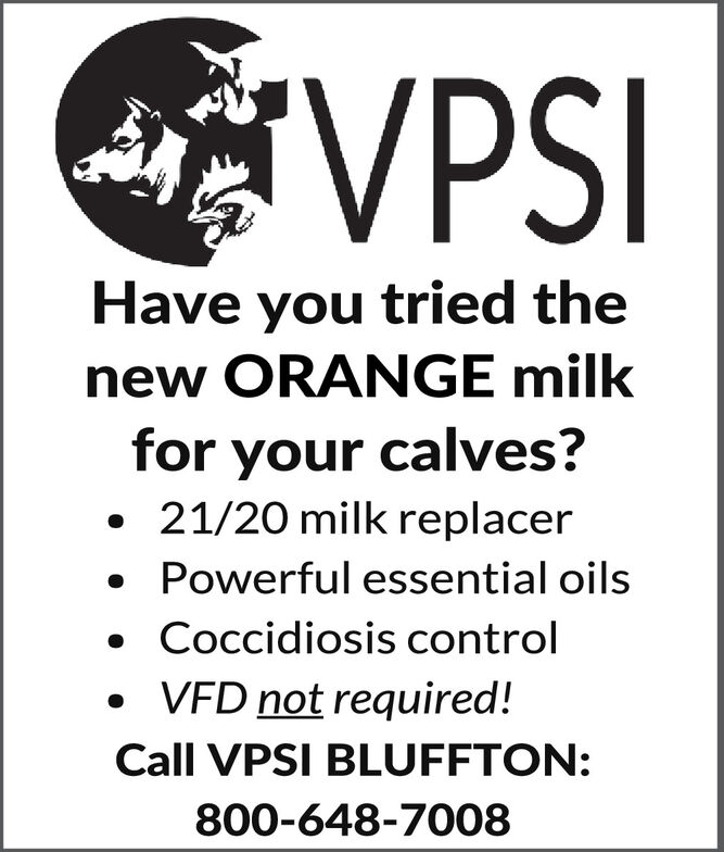 VPSIHave you tried thenew ORANGE milkfor your calves? 21/20 milk replacer Powerful essential oils Coccidiosis control VFD not required!Call VPSI BLUFFTON:800-648-7008 VPSI Have you tried the new ORANGE milk for your calves?  21/20 milk replacer  Powerful essential oils  Coccidiosis control  VFD not required! Call VPSI BLUFFTON: 800-648-7008