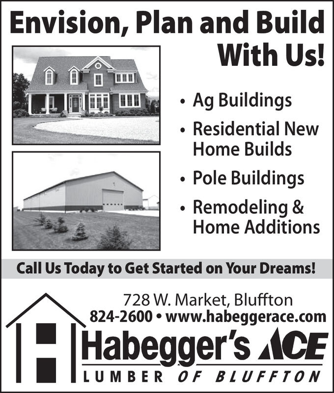 Envision, Plan and BuildWith Us!Ag Buildings Residential NewHome Builds Pole Buildings Remodeling &Home AdditionsCall Us Today to Get Started on Your Dreams!728 W. Market, Bluffton824-2600  www.habeggerace.comH Habegger's ACELUMBER OF BLUFFTON Envision, Plan and Build With Us! Ag Buildings  Residential New Home Builds  Pole Buildings  Remodeling & Home Additions Call Us Today to Get Started on Your Dreams! 728 W. Market, Bluffton 824-2600  www.habeggerace.com H Habegger's ACE LUMBER OF BLUFFTON