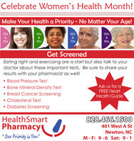 "Celebrate Women's Health Month!Make Your Health a Priority - No Matter Your Age!20s40s60s80s&&&&30s50s70s90sGet ScreenedEating right and exercising are a start but also talk to yourdoctor about these important tests. Be sure to share yourresults with your pharmacist as well! Blood Pressure Test Bone Mineral Density Test Breast Cancer Screening Cholesterol TestAsk us for aFREE HeartHealth Guide Diabetes ScreeningHealthSmartPharmacy828.466.1500401 West A St' Our Priority is You""Newton, NCM- F: 9-6 Sat: 9-1%3D Celebrate Women's Health Month! Make Your Health a Priority - No Matter Your Age! 20s 40s 60s 80s & & & & 30s 50s 70s 90s Get Screened Eating right and exercising are a start but also talk to your doctor about these important tests. Be sure to share your results with your pharmacist as well!  Blood Pressure Test  Bone Mineral Density Test  Breast Cancer Screening  Cholesterol Test Ask us for a FREE Heart Health Guide  Diabetes Screening HealthSmart Pharmacy 828.466.1500 401 West A St ' Our Priority is You"" Newton, NC M- F: 9-6 Sat: 9-1 %3D"
