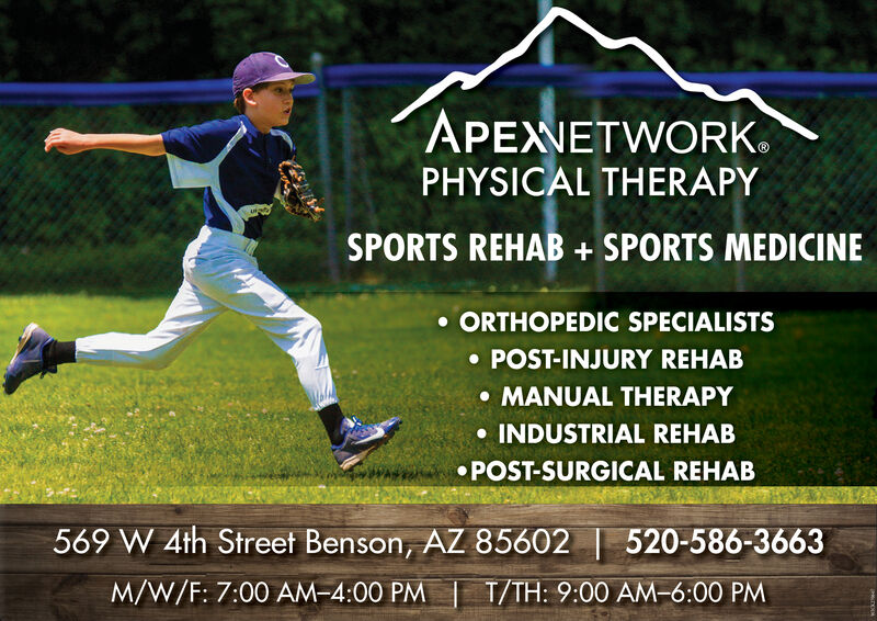 APEXNETWORK.PHYSICAL THERAPYSPORTS REHAB + SPORTS MEDICINE ORTHOPEDIC SPECIALISTS POST-INJURY REHAB MANUAL THERAPY INDUSTRIAL REHAB POST-SURGICAL REHAB569 W 4th Street Benson, AZ 85602 | 520-586-3663M/W/F: 7:00 AM-4:00 PM | T/TH: 9:00 AM-6:00 PM APEXNETWORK. PHYSICAL THERAPY SPORTS REHAB + SPORTS MEDICINE  ORTHOPEDIC SPECIALISTS  POST-INJURY REHAB  MANUAL THERAPY  INDUSTRIAL REHAB  POST-SURGICAL REHAB 569 W 4th Street Benson, AZ 85602 | 520-586-3663 M/W/F: 7:00 AM-4:00 PM | T/TH: 9:00 AM-6:00 PM