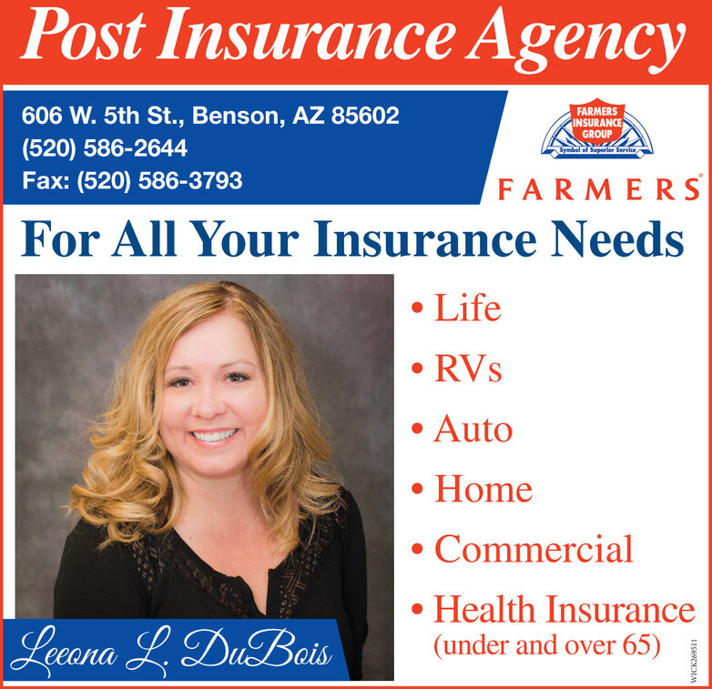 Post Insurance Agency606 W. 5th St., Benson, AZ 85602(520) 586-2644Fax: (520) 586-3793FARMERSINSURANCEGROUPSymbol of Superier ServiceFARMERSFor All Your Insurance NeedsLife RVsAutoHome CommercialHealth Insurance(under and over 65)Leana L, DuBaisWICK269511 Post Insurance Agency 606 W. 5th St., Benson, AZ 85602 (520) 586-2644 Fax: (520) 586-3793 FARMERS INSURANCE GROUP Symbol of Superier Service FARMERS For All Your Insurance Needs Life  RVs Auto Home  Commercial Health Insurance (under and over 65) Leana L, DuBais WICK269511