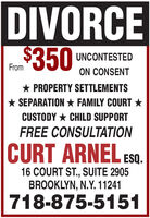 DIVORCE$350UNCONTESTEDFromON CONSENT* PROPERTY SETTLEMENTS* SEPARATION * FAMILY COURT *CUSTODY * CHILD SUPPORTFREE CONSULTATIONCURT ARNEL ESQ.16 COURT ST., SUITE 2905BROOKLYN, N.Y. 11241718-875-5151 DIVORCE $350 UNCONTESTED From ON CONSENT * PROPERTY SETTLEMENTS * SEPARATION * FAMILY COURT * CUSTODY * CHILD SUPPORT FREE CONSULTATION CURT ARNEL ESQ. 16 COURT ST., SUITE 2905 BROOKLYN, N.Y. 11241 718-875-5151