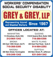 WORKERS' COMPENSATIONSOCIAL SECURITY DISABILITYGREY & GREY, LLPRepresenting Injuredand Disabled Workers Since 1967OFFICES LOCATED AT:MANHATTAN:QUEENS:118-35 Queens Blvd. (Suite 1505)115 Broadway, (Suite 403)212-964-1342718-268-5300BRONX:WHITE PLAINS:305 East 149th Street, 2nd FI.718-268-5300203 East Post Road, Suite E914-984-2292NASSAU:SUFFOLK:360 Main Street, Farmingdale646 Main Street, Pt. Jefferson516-249-1342631-249-1342 WORKERS' COMPENSATION SOCIAL SECURITY DISABILITY GREY & GREY, LLP Representing Injured and Disabled Workers Since 1967 OFFICES LOCATED AT: MANHATTAN: QUEENS: 118-35 Queens Blvd. (Suite 1505) 115 Broadway, (Suite 403) 212-964-1342 718-268-5300 BRONX: WHITE PLAINS: 305 East 149th Street, 2nd FI. 718-268-5300 203 East Post Road, Suite E 914-984-2292 NASSAU: SUFFOLK: 360 Main Street, Farmingdale 646 Main Street, Pt. Jefferson 516-249-1342 631-249-1342