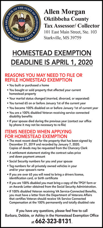 Allen MorganATE OFSTASEAL OF THEOktibbeha CountyTax Assessor/ Collector101 East Main Street, Ste. 103GODStarkville, MS 39759WE TRUSHOMESTEAD EXEMPTIONDEADLINE IS APRIL 1, 2020REASONS YOU MAY NEED TO FILE ORREFILE HOMESTEAD EXEMPTION You built or purchased a home You bought or sold property that affected your currenthomestead property Your marital status changed (married, divorced, or separated) You turned 65 on or before January 1st of the current year You became 100% disabled on or before January 1st of current year You are a 100% disabled Veteran receiving service connecteddisability benefits If your spouse died during the previous year (contact our officeby phone it may not be necessary to re-file)ITEMS NEEDED WHEN APPLYINGFOR HOMESTEAD EXEMPTION The most recent deed for the property that has been signed byDecember 31, 2019 and recorded by January 7, 2020.Copies of deeds may be requested from the Chancery Clerk A settlement statement stating the contract sales priceand down payment amount Social Security numbers for you and your spouse Tag numbers for all privately owned vehicles in yourand/or your spouse's name If you are over 65 you will need to bring a drivers license,identification card, or birth certificate If you are 100% disabled you must bring a copy of the TPQY form oran Awards Letter obtained from the Social Security Administration. If 100% disabled Veteran receiving VA Service-Connected Benefits,you must have a letter from the Department of Veterans Affairsthat certifies Veteran should receive VA Service ConnectedCompensation at the 100% permanently and totally disabled rateIf you have any questions, please feel free to callBarbara, Debbie, or Ashley in the Homestead Exemption Officeat 662-323-8131. Allen Morgan ATE OF STA SEAL OF THE Oktibbeha County Tax Assessor/ Collector 101 East Main Street, Ste. 103 GOD Starkville, MS 39759 WE TRUS HOMESTEAD EXEMPTION DEADLINE IS APRIL 1, 2020 REASONS YOU MAY NEED TO FILE OR REFILE HOMESTEAD EXEMPTION  You built 