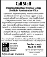 Call StaffWisconsin Indianhead Technical CollegeShell Lake Administrative OfficeApplications are presently being accepted from qualifiedcandidates to provide general clerical support on an as-needed, call staff basis at Wisconsin Indianhead TechnicalCollege Administrative Office in Shell Lake. Primaryresponsibility is to provide first rate customer service to ShellLake visitors and meeting participants, which shall includebut will not be limited to serving as receptionist, answering/routing calls on the main switchboard, coordinatingarrangements for use of the Shell Lake conference centerfacilities, & providing hospitality services for groups andindividuals using the center.For a complete job description, list of qualifications, and to apply:Visit our website at: https://www.witc.edu/about-witc/employmentDeadline to apply:March 20, 2020WISCONSININDIANHEADWITCTECHNICALWITC is an Equal Opportunity/Access/Affirmative Action/Neterans/DisabilityEmployer and EducatorCOLLEGEExperience. Success.TTY 711 Call Staff Wisconsin Indianhead Technical College Shell Lake Administrative Office Applications are presently being accepted from qualified candidates to provide general clerical support on an as- needed, call staff basis at Wisconsin Indianhead Technical College Administrative Office in Shell Lake. Primary responsibility is to provide first rate customer service to Shell Lake visitors and meeting participants, which shall include but will not be limited to serving as receptionist, answering/ routing calls on the main switchboard, coordinating arrangements for use of the Shell Lake conference center facilities, & providing hospitality services for groups and individuals using the center. For a complete job description, list of qualifications, and to apply: Visit our website at: https://www.witc.edu/about-witc/employment Deadline to apply: March 20, 2020 WISCONSIN INDIANHEAD WITC TECHNICAL WITC is an Equal Opportunity/Access/ Affirmative Action/Neterans/Disability Employer and