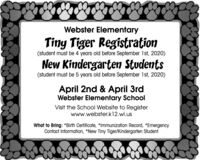Webster ElementaryTiny Tiger Registration(student must be 4 years old before September 1st, 2020)New Kindergarten Students(student must be 5 years old before September 1st, 2020)April 2nd & April 3rdWebster Elementary SchoolVisit the School Website to Registerwww.webster.k12.wi.usWhat to Bring: *Birth Certificate, *Immunization Record, *EmergencyContact Information, *New Tiny Tiger/Kindergarten Student Webster Elementary Tiny Tiger Registration (student must be 4 years old before September 1st, 2020) New Kindergarten Students (student must be 5 years old before September 1st, 2020) April 2nd & April 3rd Webster Elementary School Visit the School Website to Register www.webster.k12.wi.us What to Bring: *Birth Certificate, *Immunization Record, *Emergency Contact Information, *New Tiny Tiger/Kindergarten Student