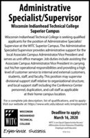 AdministrativeSpecialist/SupervisorWisconsin Indianhead Technical CollegeSuperior CampusWisconsin Indianhead Technical College is seeking qualifiedapplicants for the position of Administrative Specialist/Supervisor at the WITC Superior Campus. The AdministrativeSpecialist/Supervisor provides administrative support for thelocal Associate Campus Administrator/Vice President andserves as unit office manager. Job duties include assisting theAssociate Campus Administrator/Vice President in carryingout his/her operational responsibilities and providing a highlevel of customer service to internal and external customers,students, staff, and faculty. This position may supervisedivisional support staff relative to organizational structure,and local support staff including the Conference Centerpersonnel, duplication, and call staff as applicableat their home campus location.For a complete job description, list of qualifications, and to apply:Visit our website at: https://www.witc.edu/about-witc/employmentDeadline to apply:March 16, 2020WISCONSININDIANHEADWITCTECHNICALWITC is an Equal Opportunity/Access/Affirmative Action/Neterans/DisabilityEmployer and EducatorCOLLEGEExperience. Success.TTY 711 Administrative Specialist/Supervisor Wisconsin Indianhead Technical College Superior Campus Wisconsin Indianhead Technical College is seeking qualified applicants for the position of Administrative Specialist/ Supervisor at the WITC Superior Campus. The Administrative Specialist/Supervisor provides administrative support for the local Associate Campus Administrator/Vice President and serves as unit office manager. Job duties include assisting the Associate Campus Administrator/Vice President in carrying out his/her operational responsibilities and providing a high level of customer service to internal and external customers, students, staff, and faculty. This position may supervise divisional support staff relative to organizational structure, and local support staff including the Confe