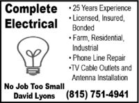 Complete · 25 Years ExperienceElectrical Licensed, Insured,BondedFarm, Residential,IndustrialPhone Line RepairTV Cable Outlets andAntenna InstallationNo Job Too SmallDavid Lyons (815) 751-4941 Complete · 25 Years Experience Electrical  Licensed, Insured, Bonded Farm, Residential, Industrial Phone Line Repair TV Cable Outlets and Antenna Installation No Job Too Small David Lyons (815) 751-4941