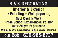 B & K DECORATINGInterior & ExteriorPainting  WallpaperingNeat Quality WorkTrade School Experienced PainterOver 30 yrs ExperienceWe ALWAYS Take Pride In Our Work. Insured.Call: Bob 630-985-8737 B & K DECORATING Interior & Exterior Painting  Wallpapering Neat Quality Work Trade School Experienced Painter Over 30 yrs Experience We ALWAYS Take Pride In Our Work. Insured. Call: Bob 630-985-8737