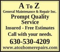 A To ZGeneral Maintenance & Repair Inc.Prompt QualityServiceInsured - Free EstimatesCall with your needs.630-530-4209www.atozhomerepairs.com A To Z General Maintenance & Repair Inc. Prompt Quality Service Insured - Free Estimates Call with your needs. 630-530-4209 www.atozhomerepairs.com