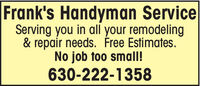 Frank's Handyman ServiceServing you in all your remodeling& repair needs. Free Estimates.No job too small!630-222-1358 Frank's Handyman Service Serving you in all your remodeling & repair needs. Free Estimates. No job too small! 630-222-1358