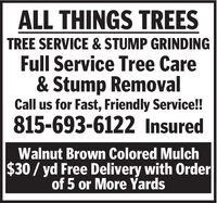 ALL THINGS TREESTREE SERVICE & STUMP GRINDINGFull Service Tree Care& Stump RemovalCall us for Fast, Friendly Service!!815-693-6122 InsuredWalnut Brown Colored Mulch$30 / yd Free Delivery with Orderof 5 or More Yards ALL THINGS TREES TREE SERVICE & STUMP GRINDING Full Service Tree Care & Stump Removal Call us for Fast, Friendly Service!! 815-693-6122 Insured Walnut Brown Colored Mulch $30 / yd Free Delivery with Order of 5 or More Yards