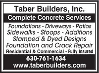 Taber Builders, Inc.Complete Concrete ServicesFoundations - Driveways - PatiosSidewalks - Stoops - AdditionsStamped & Dyed DesignsFoundation and Crack RepairResidential & Commercial - Fully Insured630-761-1634www.taberbuilders.com Taber Builders, Inc. Complete Concrete Services Foundations - Driveways - Patios Sidewalks - Stoops - Additions Stamped & Dyed Designs Foundation and Crack Repair Residential & Commercial - Fully Insured 630-761-1634 www.taberbuilders.com