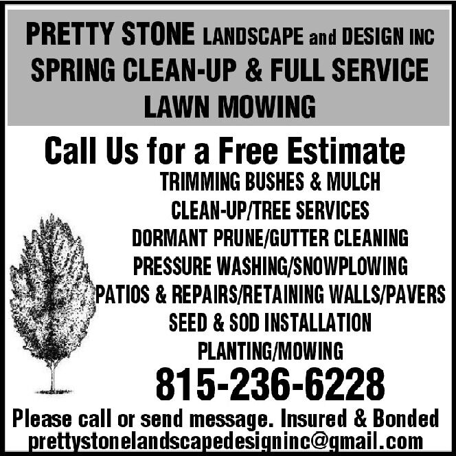 PRETTY STONE LANDSCAPE and DESIGN INCSPRING CLEAN-UP & FULL SERVICELAWN MOWINGCall Us for a Free EstimateTRIMMING BUSHES & MULCHCLEAN-UP/TREE SERVICESDORMANT PRUNE/GUTTER CLEANINGPRESSURE WASHING/SNOWPLOWINGPATIOS&REPAIRS/RETAINING WALLS/PAVERSSEED & SOD INSTALLATIONPLANTING/MOWING815-236-6228Please call or send message. Insured & Bondedprettystonelandscapedesigninc@gmail.com PRETTY STONE LANDSCAPE and DESIGN INC SPRING CLEAN-UP & FULL SERVICE LAWN MOWING Call Us for a Free Estimate TRIMMING BUSHES & MULCH CLEAN-UP/TREE SERVICES DORMANT PRUNE/GUTTER CLEANING PRESSURE WASHING/SNOWPLOWING PATIOS&REPAIRS/RETAINING WALLS/PAVERS SEED & SOD INSTALLATION PLANTING/MOWING 815-236-6228 Please call or send message. Insured & Bonded prettystonelandscapedesigninc@gmail.com