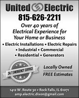 United OElectric815-626-2211Over 40 years ofElectrical Experience forYour Home or BusinessElectric Installations  Electric Repairs Industrial  Commercial Residential  GeneratorsLocally Owned24/7 EMERGENCY SERVICEFREE Estimates1412 W. Route 30  Rock Falls, IL 61071amp.electric.dixon@gmail.com United OElectric 815-626-2211 Over 40 years of Electrical Experience for Your Home or Business Electric Installations  Electric Repairs  Industrial  Commercial  Residential  Generators Locally Owned 24/7 EMERGENCY SERVICE FREE Estimates 1412 W. Route 30  Rock Falls, IL 61071 amp.electric.dixon@gmail.com