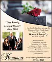 """""""Our FamilyServing Yours""""Our family has been serving theShannon, Pearl City & LakeCarrol Areas withsince 1900Honest & Integrityfor over 20 yearsWe specialize in:-Personalized Services- Cremation with Dignityat a state-of-the art facility- Custom Affordable Monuments- Pet Services- Assistance with out-of-townArrangementsHermannwww.hermanfuneralhome.com815-864-2441Funeral Home & Monuments """"Our Family Serving Yours"""" Our family has been serving the Shannon, Pearl City & Lake Carrol Areas with since 1900 Honest & Integrity for over 20 years We specialize in: -Personalized Services - Cremation with Dignity at a state-of-the art facility - Custom Affordable Monuments - Pet Services - Assistance with out-of-town Arrangements Hermann www.hermanfuneralhome.com 815-864-2441 Funeral Home & Monuments"""
