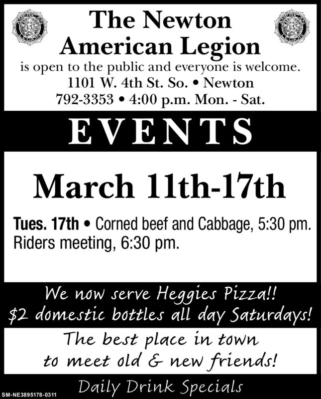 The NewtonAmerican Legionis open to the public and everyone is welcome.1101 W. 4th St. So.  Newton792-3353  4:00 p.m. Mon. - Sat.EVENTSMarch 11th-17thTues. 17th  Corned beef and Cabbage, 5:30 pm.Riders meeting, 6:30 pm.We now serve Heggies Pizza!!$2 domestic bottles all day Saturdays!The best place in townto meet old & new friends!Daily Drink SpecialsSM-NE3895178-0311 The Newton American Legion is open to the public and everyone is welcome. 1101 W. 4th St. So.  Newton 792-3353  4:00 p.m. Mon. - Sat. EVENTS March 11th-17th Tues. 17th  Corned beef and Cabbage, 5:30 pm. Riders meeting, 6:30 pm. We now serve Heggies Pizza!! $2 domestic bottles all day Saturdays! The best place in town to meet old & new friends! Daily Drink Specials SM-NE3895178-0311