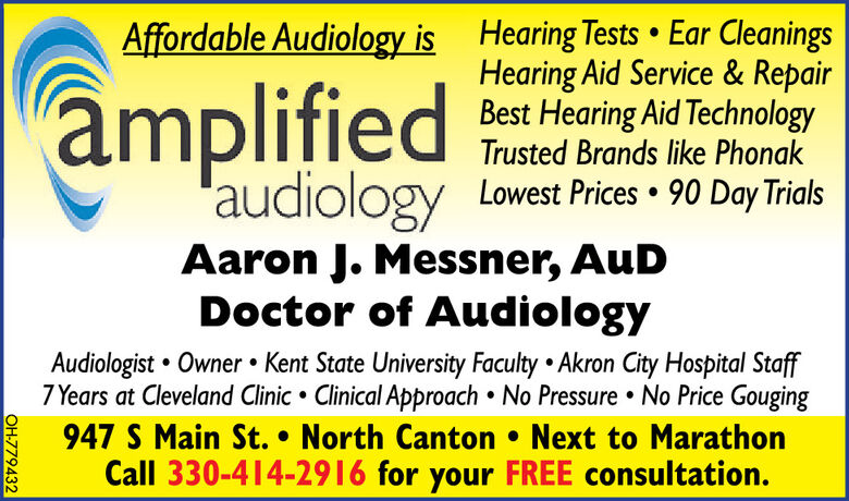 amplifiedAffordable Audiology is Hearing Tests  Ear CleaningsHearing Aid Service & RepairBest Hearing Aid TechnologyTrusted Brands like Phonak'audiologyAaron J. Messner, AuDDoctor of AudiologyLowest Prices  90 Day TrialsAudiologist  Owner  Kent State University Faculty  Akron City Hospital Staff7 Years at Cleveland Clinic  Clinical Approach  No Pressure  No Price Gouging947 S Main St.  North Canton  Next to MarathonCall 330-414-2916 for your FREE consultation.OH-779432 amplified Affordable Audiology is Hearing Tests  Ear Cleanings Hearing Aid Service & Repair Best Hearing Aid Technology Trusted Brands like Phonak 'audiology Aaron J. Messner, AuD Doctor of Audiology Lowest Prices  90 Day Trials Audiologist  Owner  Kent State University Faculty  Akron City Hospital Staff 7 Years at Cleveland Clinic  Clinical Approach  No Pressure  No Price Gouging 947 S Main St.  North Canton  Next to Marathon Call 330-414-2916 for your FREE consultation. OH-779432