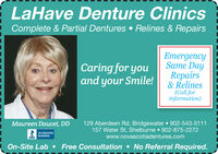 LaHave Denture ClinicsComplete & Partial Dentures  Relines & RepairsEmergencySame DayCaring for youand your Smile!Repairs& Relines(Call forinformation)129 Aberdeen Rd, Bridgewater  902-543-5111157 Water St, Shelburne  902-875-2272Maureen Doucet, DDACCREDITEDBUSINESSwww.novascotiadentures.comOn-Site Lab  Free Consultation  No Referral Required. LaHave Denture Clinics Complete & Partial Dentures  Relines & Repairs Emergency Same Day Caring for you and your Smile! Repairs & Relines (Call for information) 129 Aberdeen Rd, Bridgewater  902-543-5111 157 Water St, Shelburne  902-875-2272 Maureen Doucet, DD ACCREDITED BUSINESS  www.novascotiadentures.com On-Site Lab  Free Consultation  No Referral Required.