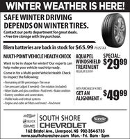 WINTER WEATHER IS HERE!SAFE WINTER DRIVINGDEPENDS ON WINTER TIRES.Contact our parts department for great deals. Free tire storage with tire purchase.Blem batteries are back in stock for $65.99 PLUS TAXSPECIAL:MULTI-POINT VEHICLE HEALTH CHECK AQUAPELWINDSHIELDTREATMENT$299Want to be in shape for winter? Our experts canhelp make your vehicle road-trip ready.REGULAR $39.99Come in for a Multi-point Vehicle Health Checkto inspect the following: Remaining oil life percentage Tire wear Tire pressure (adjust if needed) Tire rotation (included) Wiper blades and glass condition Fluid levels  Brake condition Battery condition and connections Visible leaks and critical systems Engine and cabin air filters and more!  And moreWITH PURCHASE OF 4 TIRESGET ANALIGNMENT4999SOUTH SHORESteeleBUICKAUTO GROUPGMC CHEVROLET162 Bristol Ave., Liverpool, NS 902-354-5733www.southshorechev.com Mon. - Fri. 8am - 5pm WINTER WEATHER IS HERE! SAFE WINTER DRIVING DEPENDS ON WINTER TIRES. Contact our parts department for great deals.  Free tire storage with tire purchase. Blem batteries are back in stock for $65.99 PLUS TAX SPECIAL: MULTI-POINT VEHICLE HEALTH CHECK AQUAPEL WINDSHIELD TREATMENT $299 Want to be in shape for winter? Our experts can help make your vehicle road-trip ready. REGULAR $39.99 Come in for a Multi-point Vehicle Health Check to inspect the following:  Remaining oil life percentage Tire wear  Tire pressure (adjust if needed) Tire rotation (included)  Wiper blades and glass condition Fluid levels  Brake condition  Battery condition and connections  Visible leaks and critical systems  Engine and cabin air filters and more!  And more WITH PURCHASE OF 4 TIRES GET AN ALIGNMENT4999 SOUTH SHORE Steele BUICK AUTO GROUP GMC CHEVROLET 162 Bristol Ave., Liverpool, NS 902-354-5733 www.southshorechev.com Mon. - Fri. 8am - 5pm