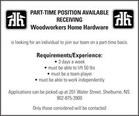 PART-TIME POSITION AVAILABLERECEIVINGWoodworkers Home Hardwareis looking for an individual to join our team on a part-time basis.Requirements/Experience: 3 days a weekmust be able to lift 50 lbs must be a team playermust be able to work independentlyApplications can be picked up at 201 Water Street, Shelburne, NS.902-875-3900Only those considered will be contacted PART-TIME POSITION AVAILABLE RECEIVING Woodworkers Home Hardware is looking for an individual to join our team on a part-time basis. Requirements/Experience:  3 days a week must be able to lift 50 lbs  must be a team player must be able to work independently Applications can be picked up at 201 Water Street, Shelburne, NS. 902-875-3900 Only those considered will be contacted
